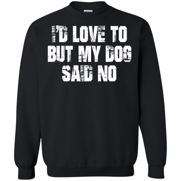 I'd Love To But My Dog Said No Shirt, Hoodie