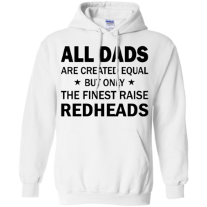 All Dads Are Created Equal But Only The Finest Raise Redheads Shirt