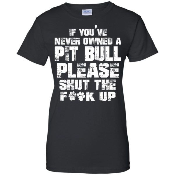 If You've Never Owned A Pitbull Please Shut The Fuck Up Shirt