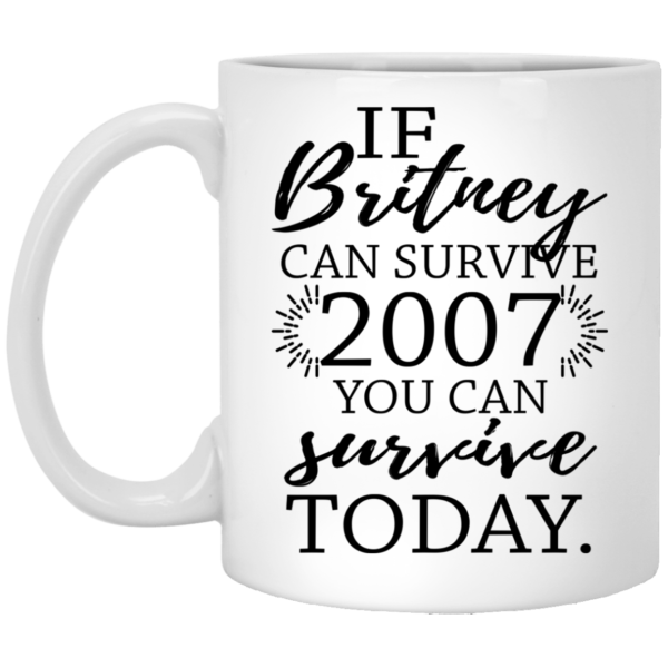 If Britney Can Survive 2007 You Can Survive Today Mugs