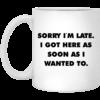 Sorry I'm Late I Got Here As Soon As I Wanted To Mugs