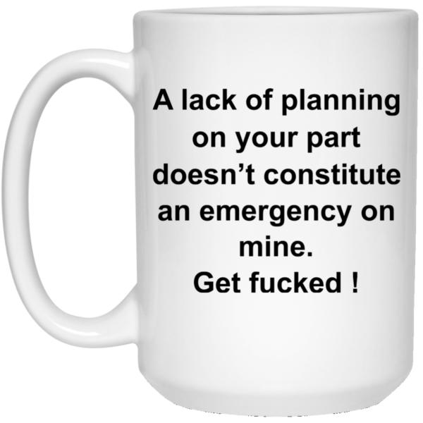 A Lack of Planning On Your Part Doesn't Constitute Mugs