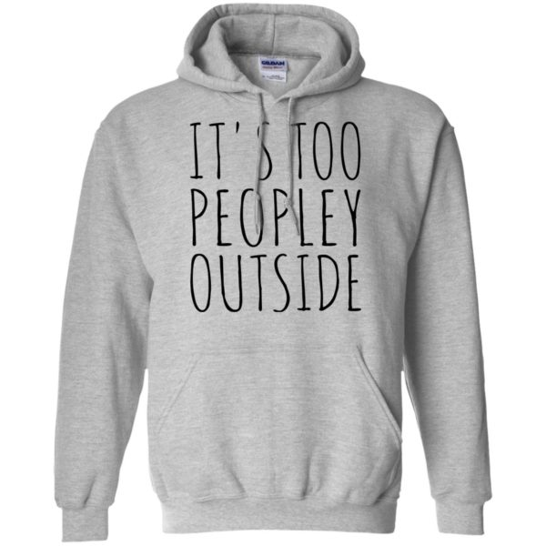 It's Too Peopley Outside Shirt, Hoodie