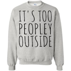 It's Too Peopley Outside Shirt, Hoodie
