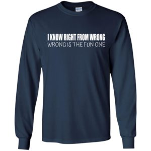 I Know Right From Wrong – Wrong Is The Fun One Shirt