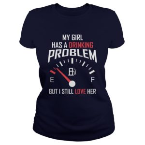 My Girl Has A Drinking Problem But I Still Love Her ShirtMy Girl Has A Drinking Problem But I Still Love Her Shirt