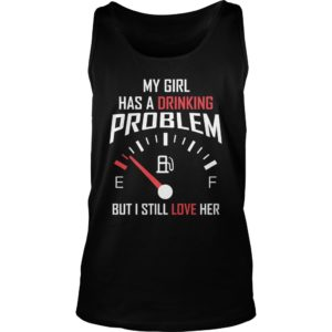 My Girl Has A Drinking Problem But I Still Love Her Shirt
