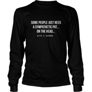 Some People Just Need A Sympathetic Pat On The Head Shirt