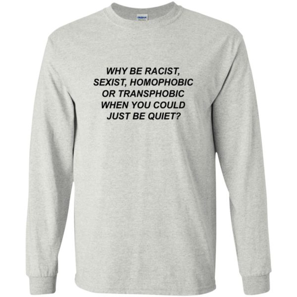 Why Be Racist, Sexist, Homophobic Or Transphobic Shirt