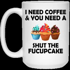 I Need Coffee And You Need A Shut The Fucupcake Mugs