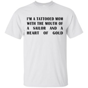 I'm A Tattooed Mom With The Mouth Of A Sailor And A Heart Of Gold Shirt