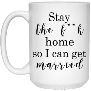 Stay The Fuck Home So I Can Get Married Mugs