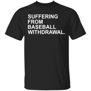 Suffering From Baseball Withdrawal Shirt