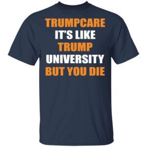 Trumpcare – It's Like Trump University But You Die Shirt