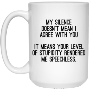 My Silence Doesn't Mean I Agree With You Mugs