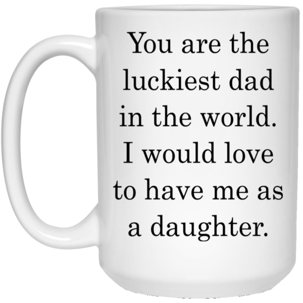 You Are The Luckiest Dad In The World Mugs