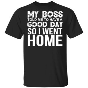 My Boss Told Me To Have A Good Day Shirt