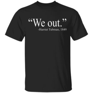 We Out. Harriet Tubman 1849 Shirt