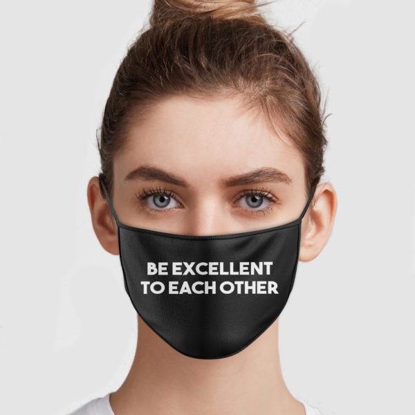 Be Excellent To Each Other Face Mask