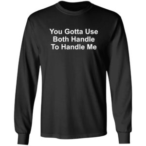 You Gotta Use Both Hands To Handle Me Shirt