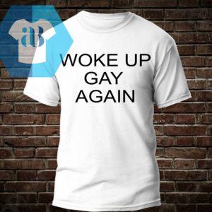Woke Up Gay Again Shirt