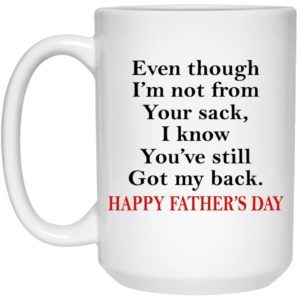 Even Though I'm Not From Your Sack – Father's Day Mugs