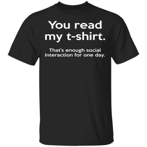 You Read My T-shirt That's Enough Social Interaction For One Day Shirt