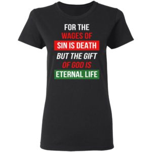 For The Wages Of Sin Is Death But The Gift Of God Is Eternal Life Shirt
