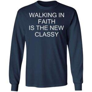 Walking In Faith Is The New Classy Shirt