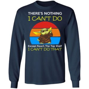 Baby Yoda - There's Nothing I Can't Do Except Reach The Top Shelf I Can't Do That Shirt