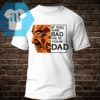 If You Are Bad He Is Your Dad Shirt