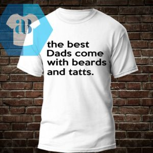 The Best Dads Come With Beards And Tatts Shirt