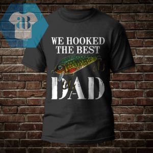 We Hooked The Best Dad Shirt