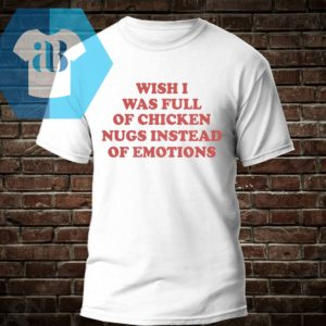 Wish I Was Full Of Chicken Nugs Instead Of Emotions Shirt
