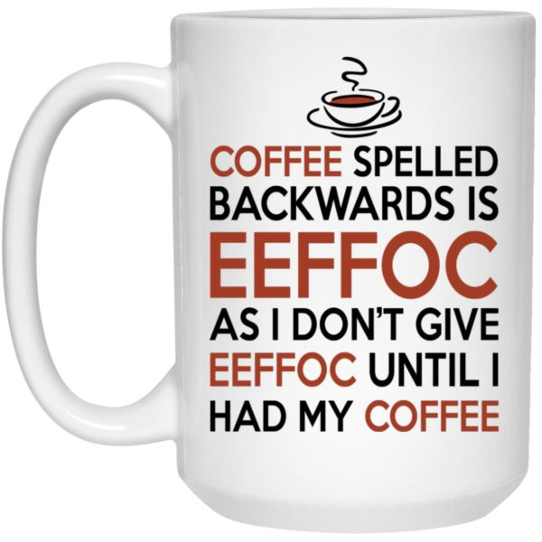 Eeffoc Is Coffee Spelled Backwards, As I Dont Give Eeffoc Until I Had My Coffee Mugs