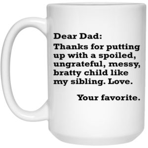 Dear Dad – Thanks For Putting Up With A Spoiled Ungrateful Messy Bratty Child Mugs