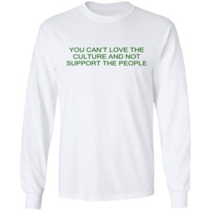 You Can't Love The Culture And Not Support The People Shirt