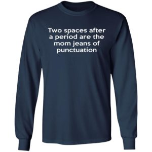 Two Spaces After A Period Are The Mom Jeans Of Punctuation Shirt