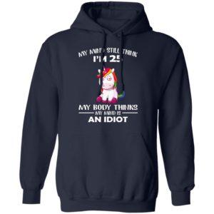 Unicorn – My Mind Still Think I'm 25 – My Body Thinks My Mind Is An Idiot Shirt