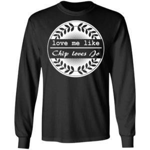 Love Me Like Chip Loves Jo Shirt