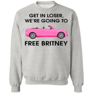 Get In Loser We're Going To Free Britney Shirt