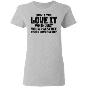 Don't You Love It When Just Your Presence Pisses Someone Off Shirt