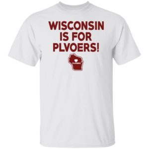 Wisconsin Is For Plvoers Shirt