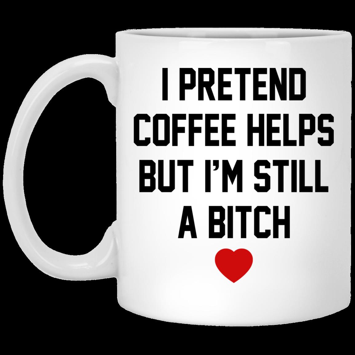 I Pretend Coffee Helps But I'm Still A Bitch Mugs