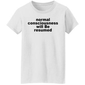 Normal Consciousness Will Be Resumed Shirt